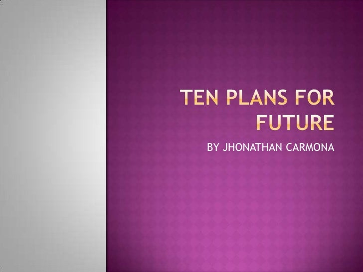 TEN PLANS FOR FUTURE<br />BY JHONATHAN CARMONA<br />
