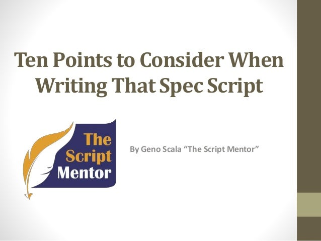 """Ten Points to Consider When Writing That Spec Script By Geno Scala """"The Script Mentor"""""""
