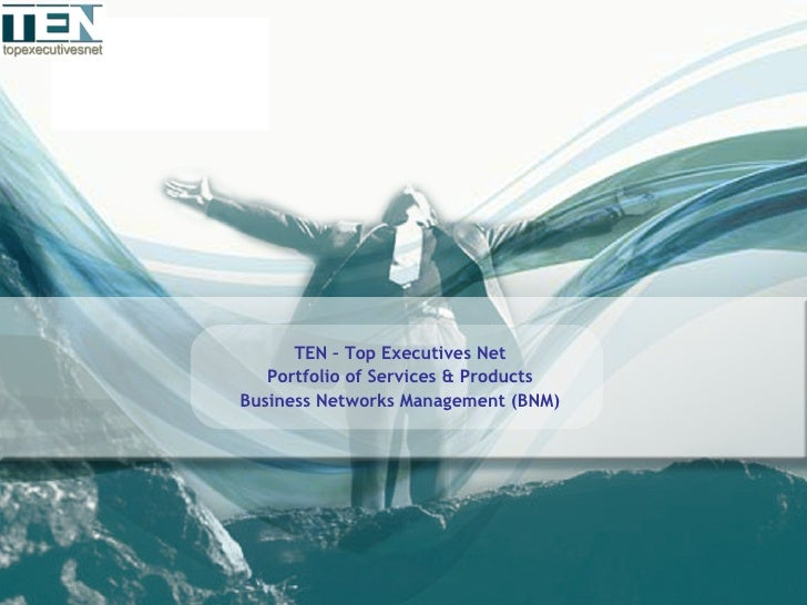 <ul><li>TEN – Top Executives Net </li></ul><ul><li>Portfolio of Services & Products </li></ul><ul><li>Business Networks Ma...
