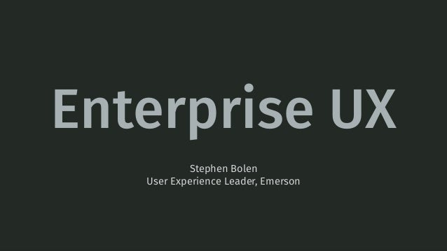 Enterprise UX Stephen Bolen User Experience Leader, Emerson