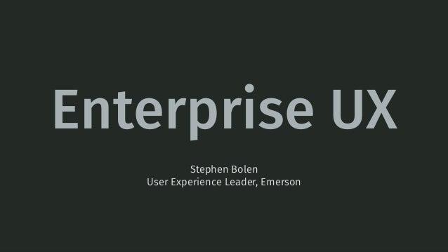Enterprise UX Stephen Bolen User Experience Leader, Emerson