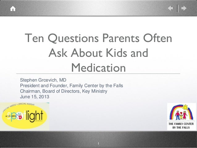 1Ten Questions Parents OftenAsk About Kids andMedicationStephen Grcevich, MDPresident and Founder, Family Center by the Fa...