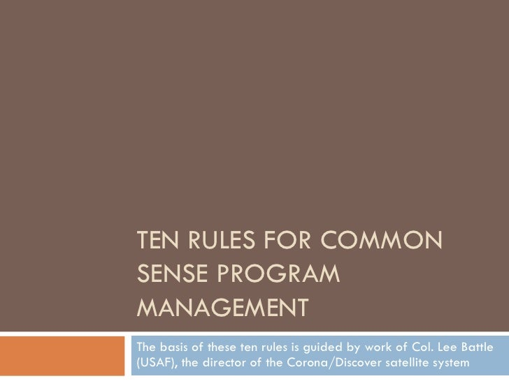 TEN RULES FOR COMMON SENSE PROGRAM MANAGEMENT The basis of these ten rules is guided by work of Col. Lee Battle (USAF), th...