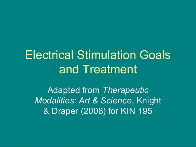 Electrical Stimulation Goals and Treatment Adapted from Therapeutic Modalities: Art & Science, Knight & Draper (2008) for ...