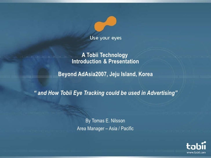 "A Tobii Technology  Introduction  & Presentation Beyond AdAsia2007, Jeju Island, Korea "" and How Tobii Eye Tracking could ..."