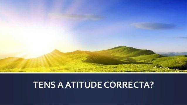TENS A ATITUDE CORRECTA?