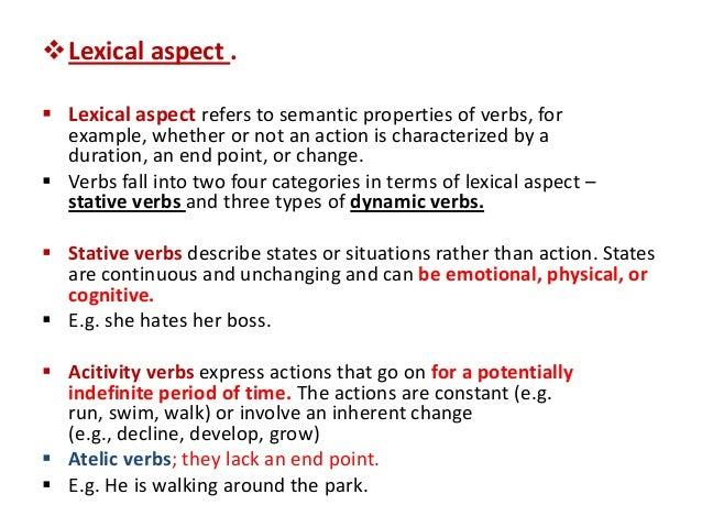 tense and aspect Like tenses, aspects are also a property of verbs, and they also relate to the verb's relationship with time but unlike tenses, which describe the verb's fixed position in time as either past or present, aspects describe how something can be viewed in relation to time, rather than when exactly they happened.