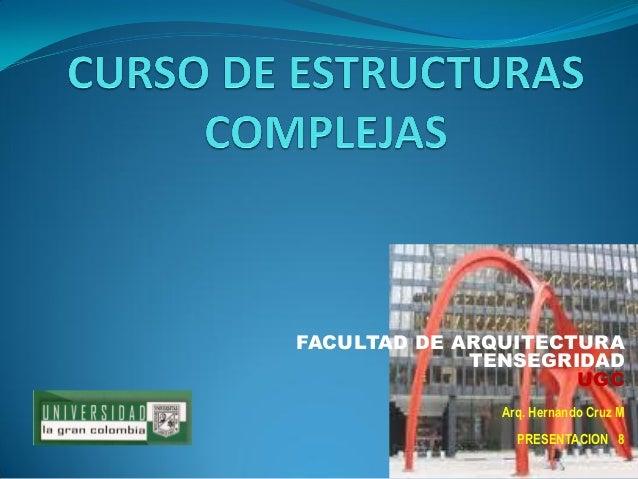 FACULTAD DE ARQUITECTURA  TENSEGRIDAD  UGC  Arq. Hernando Cruz M  PRESENTACION 8
