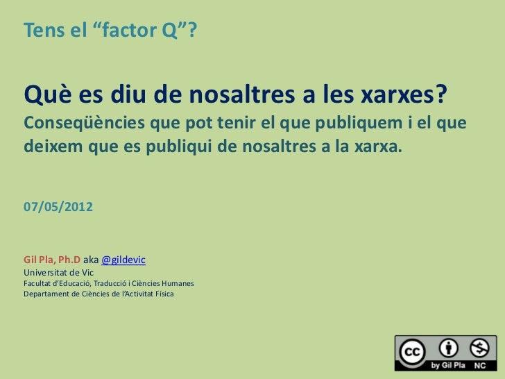 """Tens el """"factor Q""""?Què es diu de nosaltres a les xarxes?Conseqüències que pot tenir el que publiquem i el quedeixem que es..."""