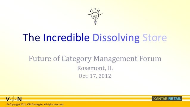 The Incredible Dissolving Store                    Future of Category Management Forum                                    ...
