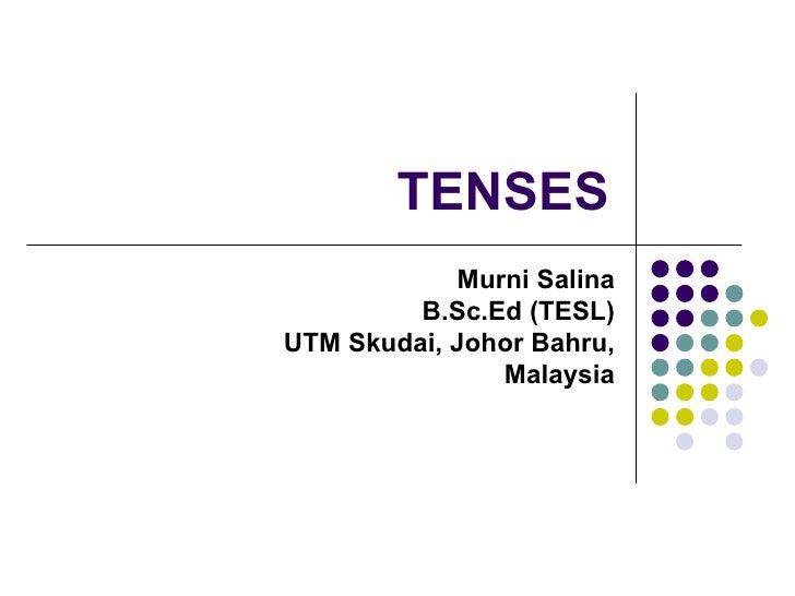 TENSES Murni Salina B.Sc.Ed (TESL) UTM Skudai, Johor Bahru, Malaysia