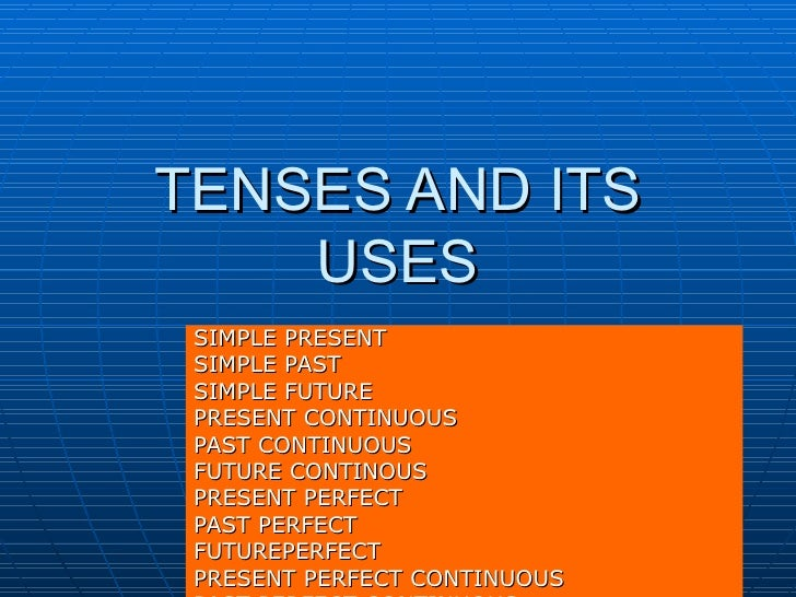 TENSES AND ITS USES SIMPLE PRESENT SIMPLE PAST SIMPLE FUTURE PRESENT CONTINUOUS PAST CONTINUOUS FUTURE CONTINOUS PRESENT P...