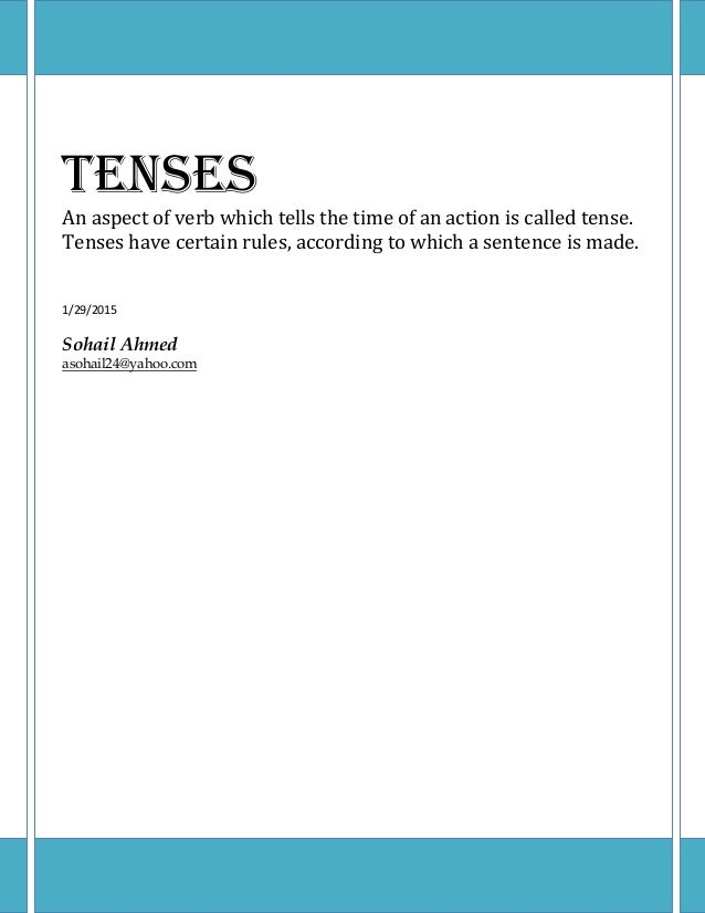 Tenses An aspect of verb which tells the time of an action is called tense. Tenses have certain rules, according to which ...