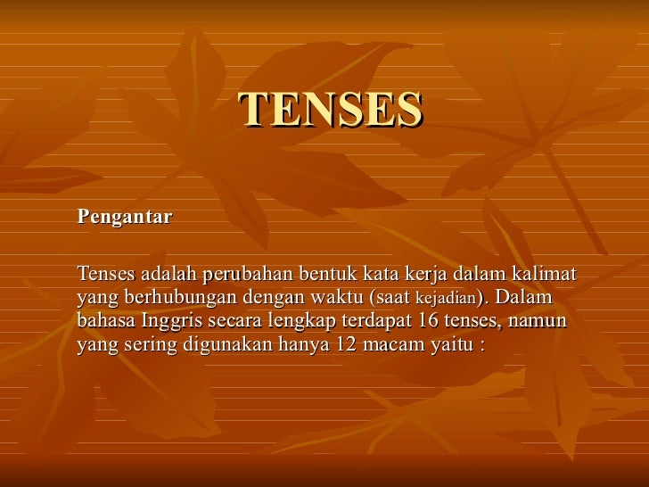 TENSES Pengantar   Tenses adalah perubahan bentuk kata kerja dalam kalimat yang berhubungan dengan waktu (saat  kejadian )...