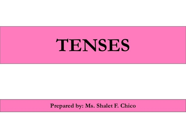 TENSES Prepared by: Ms. Shalet F. Chico