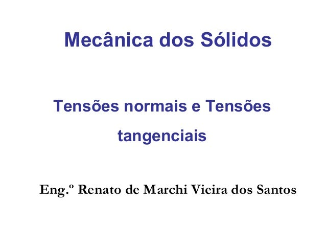 Tensões normais e Tensões tangenciais Mecânica dos Sólidos Eng.º Renato de Marchi Vieira dos Santos