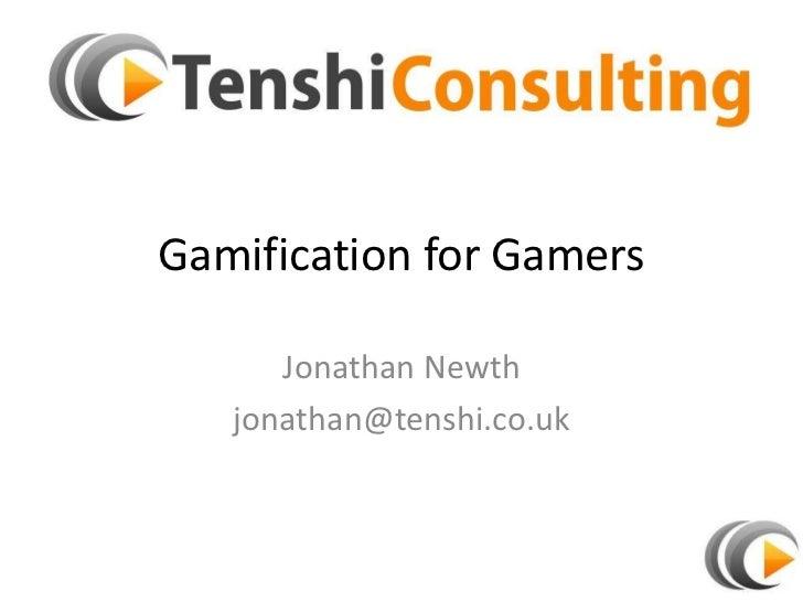 Gamification for Gamers      Jonathan Newth   jonathan@tenshi.co.uk