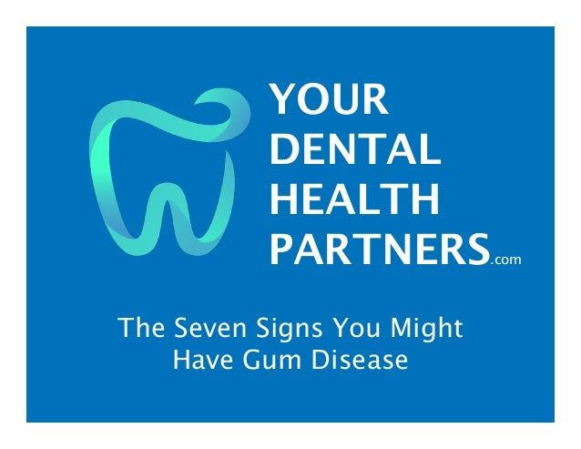 YOUR DENTAL HEALTH PARTNERS.com The Seven Signs You Might Have Gum Disease