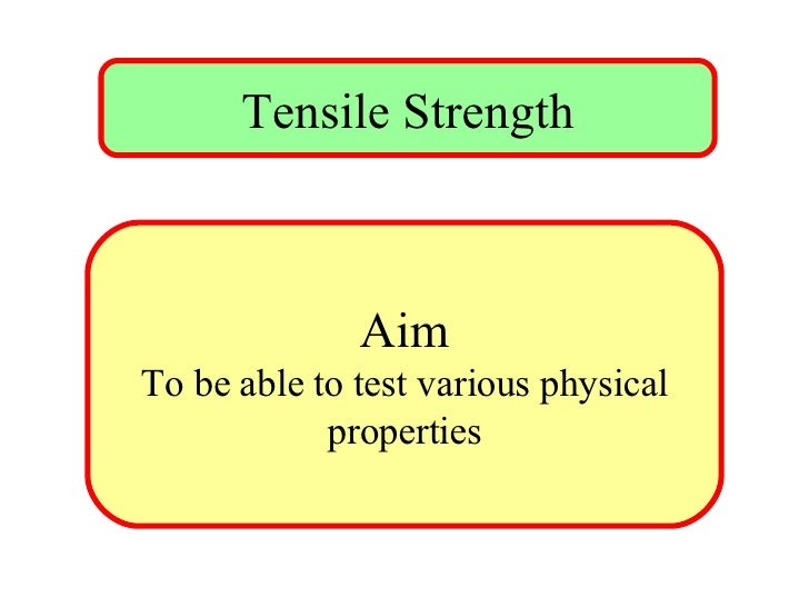 Tensile Strength Aim To be able to test various physical properties