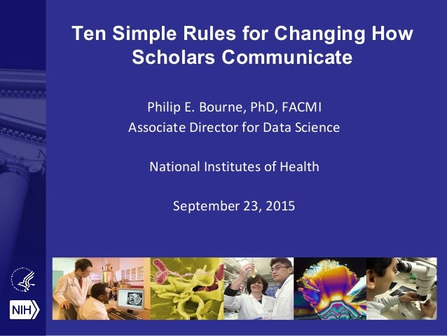Ten Simple Rules for Changing How Scholars Communicate Philip E. Bourne, PhD, FACMI Associate Director for Data Science Na...