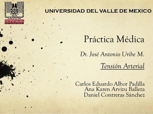 Práctica MédicaDr. José Antonio Uribe M.Carlos Eduardo Albor PadillaAna Karen Arvizu BallezaDaniel Contreras SánchezUNIVER...