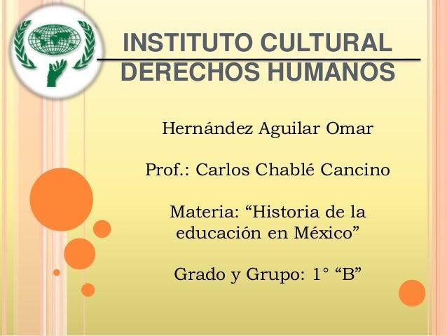 """INSTITUTO CULTURAL DERECHOS HUMANOS Hernández Aguilar Omar Prof.: Carlos Chablé Cancino Materia: """"Historia de la educación..."""
