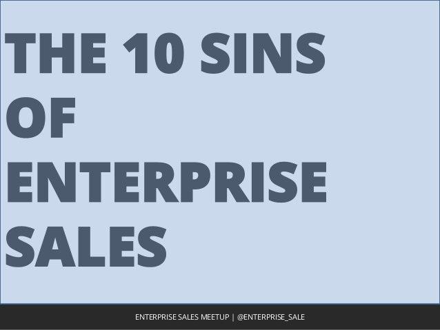 THE 10 SINS OF ENTERPRISE SALES 1ENTERPRISE SALES MEETUP | @ENTERPRISE_SALE