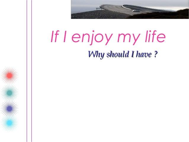 If I enjoy my life     Why should I have ?