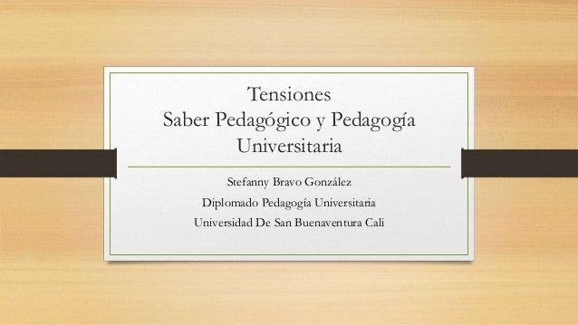 Tensiones Saber Pedagógico y Pedagogía Universitaria Stefanny Bravo González Diplomado Pedagogía Universitaria Universidad...