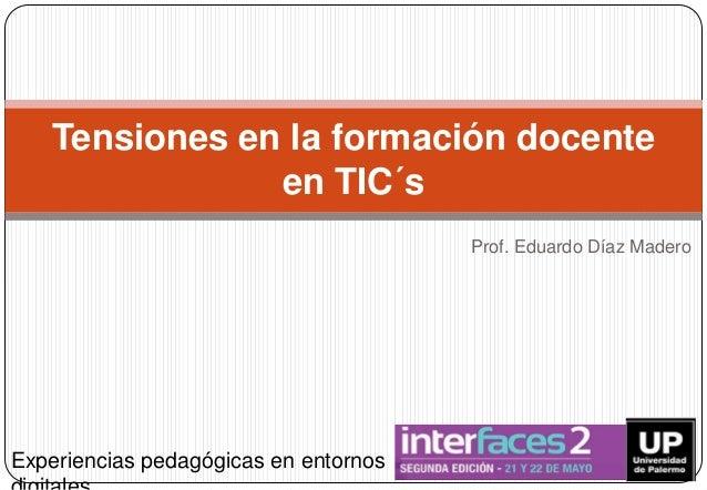 Prof. Eduardo Díaz Madero Tensiones en la formación docente en TIC´s Experiencias pedagógicas en entornos