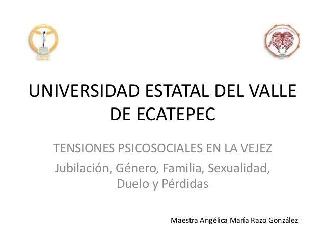 UNIVERSIDAD ESTATAL DEL VALLE DE ECATEPEC TENSIONES PSICOSOCIALES EN LA VEJEZ Jubilación, Género, Familia, Sexualidad, Due...