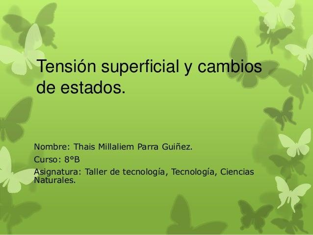 Tensión superficial y cambios de estados.  Nombre: Thais Millaliem Parra Guiñez. Curso: 8°B Asignatura: Taller de tecnolog...