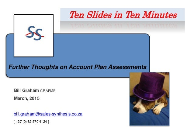 Further Thoughts on Account Plan Assessments Bill Graham CP.APMP March, 2015 bill.graham@sales-synthesis.co.za [ +27 (0) 8...