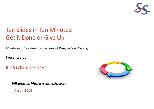 SS Ten Slides in Ten Minutes: Get it Done or Give Up [Capturing the Hearts and Minds of Prospects & Clients] Presented by:...