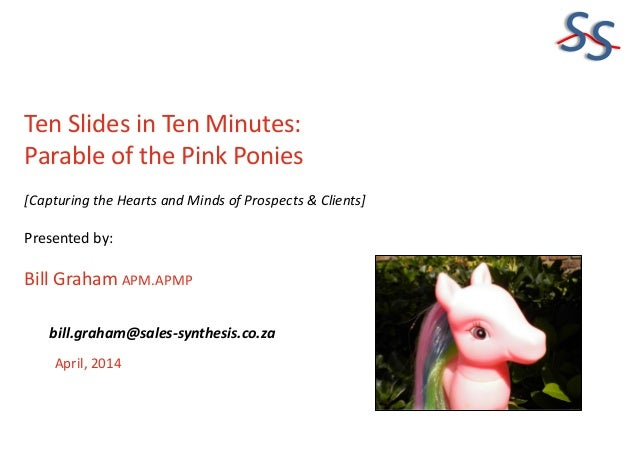 SS Ten Slides in Ten Minutes: Parable of the Pink Ponies [Capturing the Hearts and Minds of Prospects & Clients] Presented...