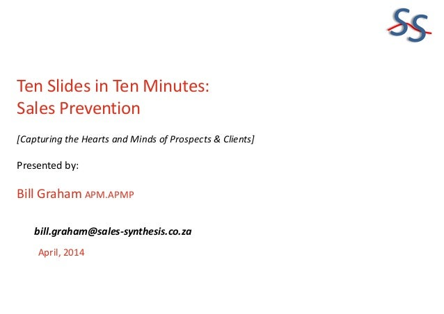 SS Ten Slides in Ten Minutes: Sales Prevention [Capturing the Hearts and Minds of Prospects & Clients] Presented by: Bill ...