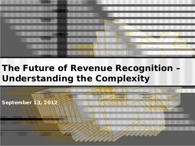 The Future of Revenue Recognition – Understanding the Complexity September 13, 2012