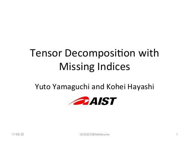 Tensor  Decomposi-on  with   Missing  Indices Yuto  Yamaguchi  and  Kohei  Hayashi 17/08/22  IJCAI2017@...