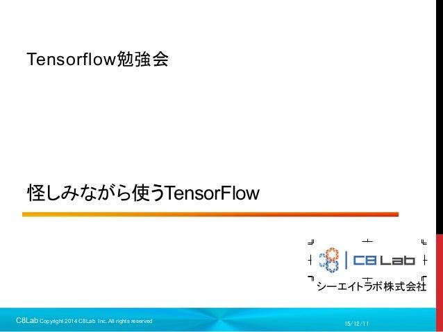 シーエイトラボ株式会社 怪しみながら使うTensorFlow Tensorflow勉強会 15/12/11C8Lab Copyright 2014 C8Lab Inc. All rights reserved