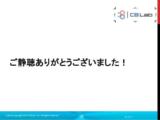 26  15/12/11 C8Lab Copyright 2014 C8Lab Inc. All rights reserved ご静聴ありがとうございました!
