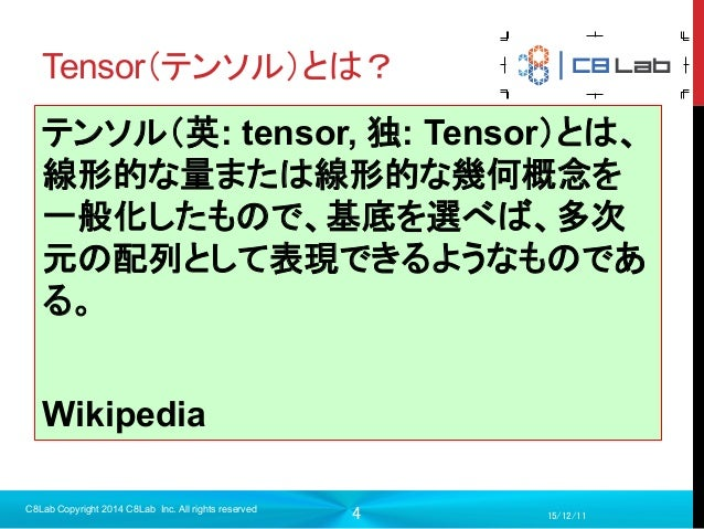 4 Tensor(テンソル)とは? 15/12/11 C8Lab Copyright 2014 C8Lab Inc. All rights reserved テンソル(英: tensor, 独: Tensor)とは、 線形的な量または線...