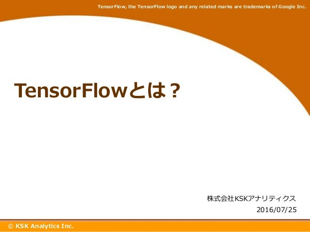 www.***.com TensorFlowとは? 株式会社KSKアナリティクス © KSK Analytics Inc. 2016/07/25 TensorFlow, the TensorFlow logo and any related m...