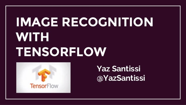 IMAGE RECOGNITION WITH TENSORFLOW Yaz Santissi @YazSantissi