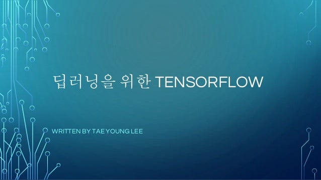 딥러닝을 위한 TENSORFLOW WRITTEN BY TAE YOUNG LEE