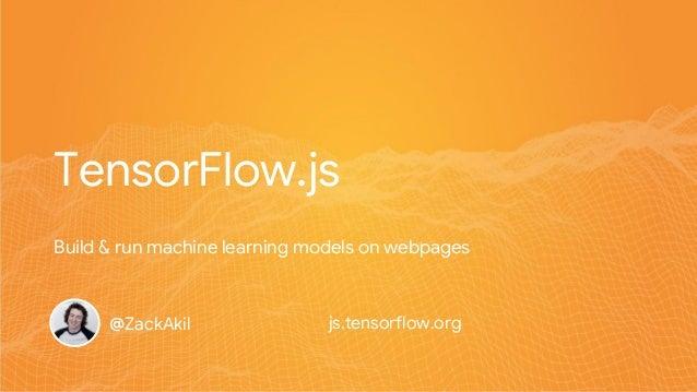 TensorFlow.js @ZackAkil Build & run machine learning models on webpages js.tensorflow.org