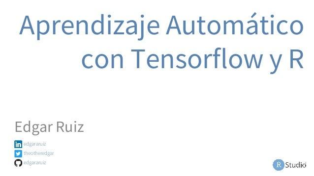 Aprendizaje Automático con Tensorflow y R Edgar Ruiz edgararuiz theotheredgar edgararuiz