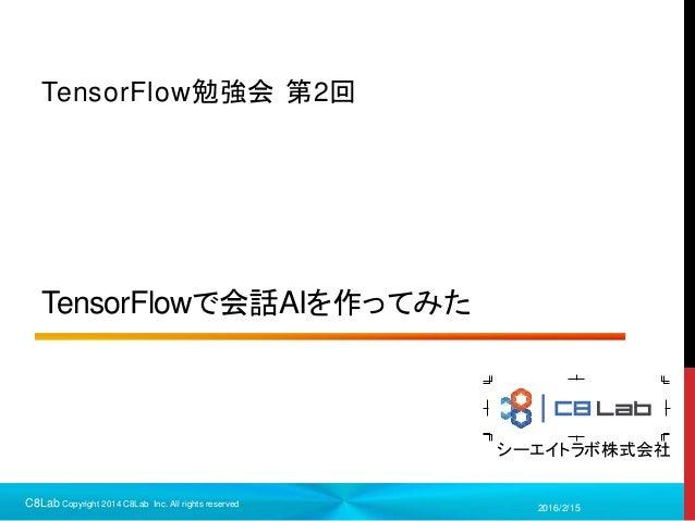 シーエイトラボ株式会社 TensorFlowで会話AIを作ってみた TensorFlow勉強会 第2回 2016/2/15C8Lab Copyright 2014 C8Lab Inc. All rights reserved