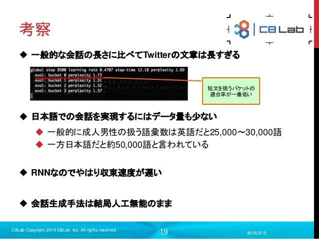 19 考察  一般的な会話の長さに比べてTwitterの文章は長すぎる  日本語での会話を実現するにはデータ量も少ない  一般的に成人男性の扱う語彙数は英語だと25,000〜30,000語  一方日本語だと約50,000語と言われている...
