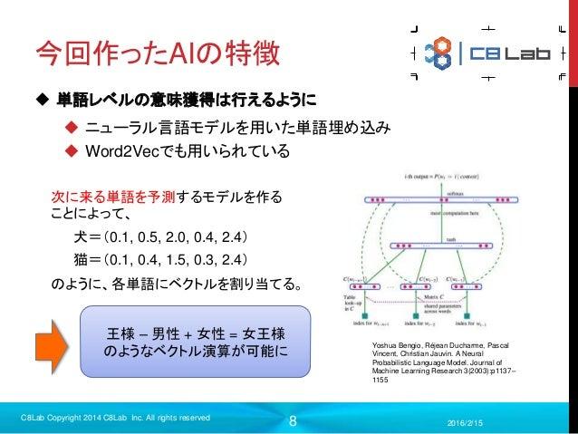 8 今回作ったAIの特徴  単語レベルの意味獲得は行えるように  ニューラル言語モデルを用いた単語埋め込み  Word2Vecでも用いられている 2016/2/15 C8Lab Copyright 2014 C8Lab Inc. All ...