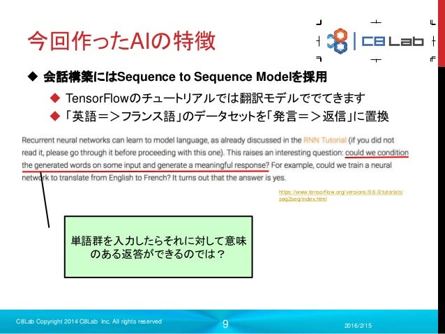 9 今回作ったAIの特徴  会話構築にはSequence to Sequence Modelを採用  TensorFlowのチュートリアルでは翻訳モデルででてきます  「英語=>フランス語」のデータセットを「発言=>返信」に置換 2016...